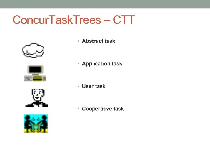 Concur. Task. Trees – CTT • Abstract task • Application task • User task