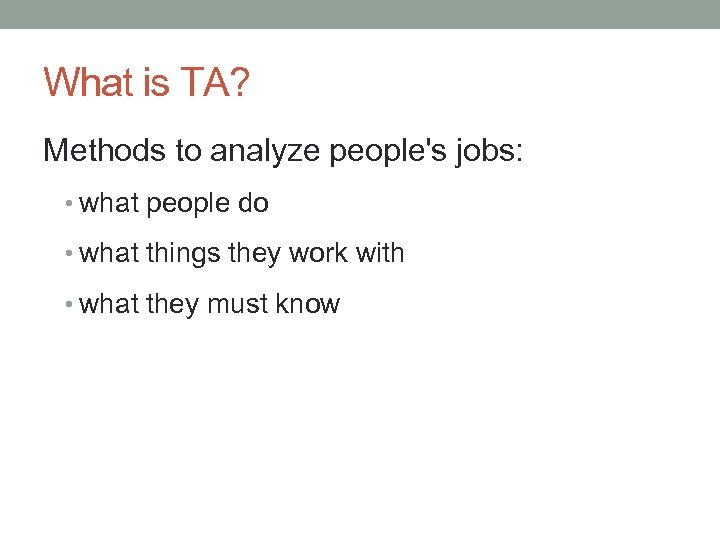 What is TA? Methods to analyze people's jobs: • what people do • what