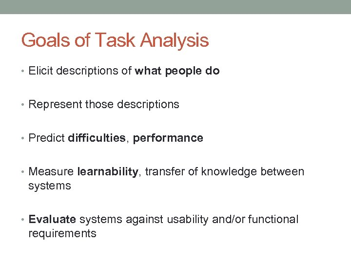 Goals of Task Analysis • Elicit descriptions of what people do • Represent those