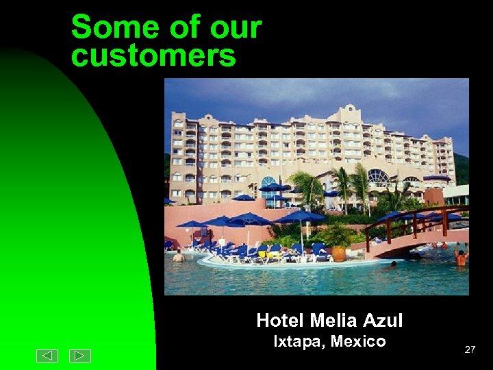 Some of our customers Hotel Melia Azul Ixtapa, Mexico 27