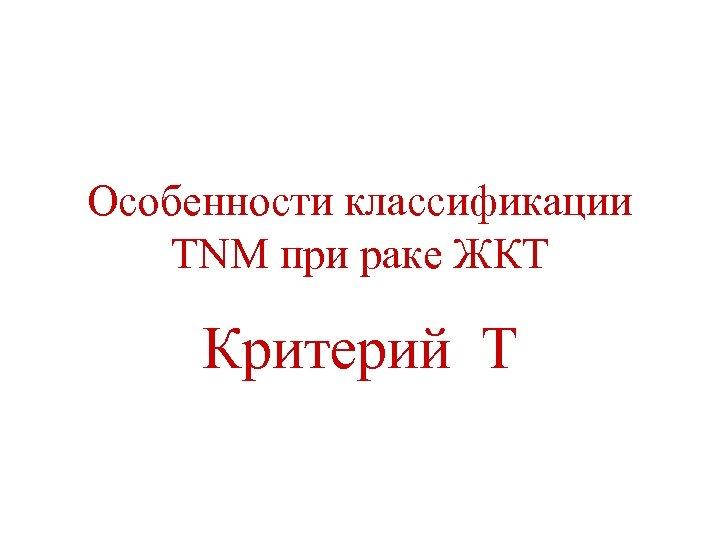 Особенности классификации TNM при раке ЖКТ Критерий Т