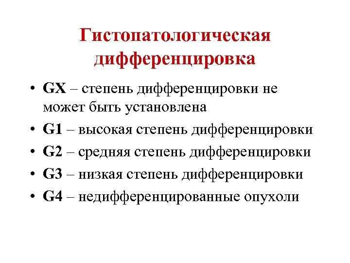 Гистопатологическая дифференцировка • GХ – степень дифференцировки не может быть установлена • G 1
