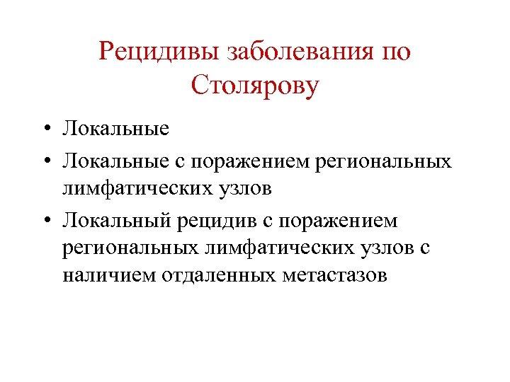 Рецидивы заболевания по Столярову • Локальные с поражением региональных лимфатических узлов • Локальный рецидив