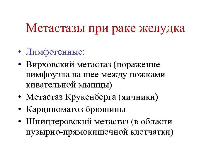 Метастазы при раке желудка • Лимфогенные: • Вирховский метастаз (поражение лимфоузла на шее между