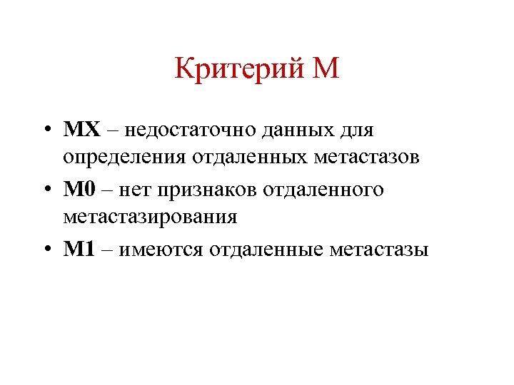 Критерий М • МХ – недостаточно данных для определения отдаленных метастазов • М 0