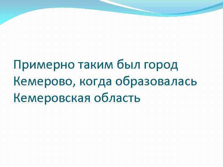 Примерно таким был город Кемерово, когда образовалась Кемеровская область