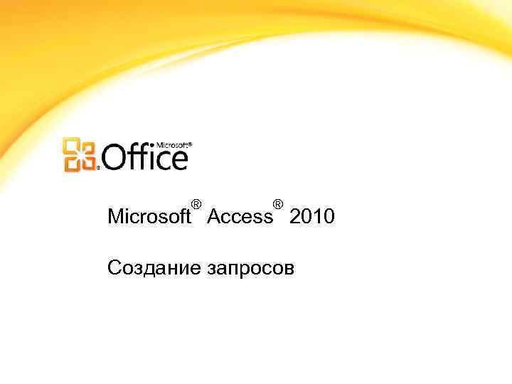 ® ® Microsoft Access 2010 Создание запросов
