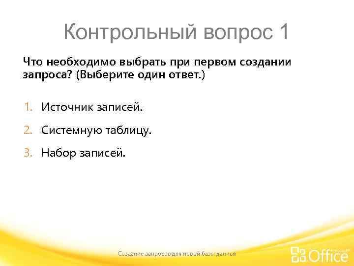 Контрольный вопрос 1 Что необходимо выбрать при первом создании запроса? (Выберите один ответ. )
