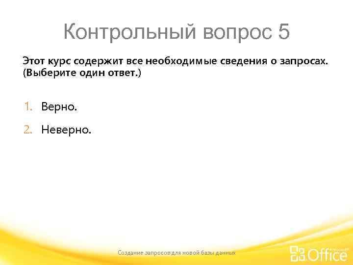 Контрольный вопрос 5 Этот курс содержит все необходимые сведения о запросах. (Выберите один ответ.