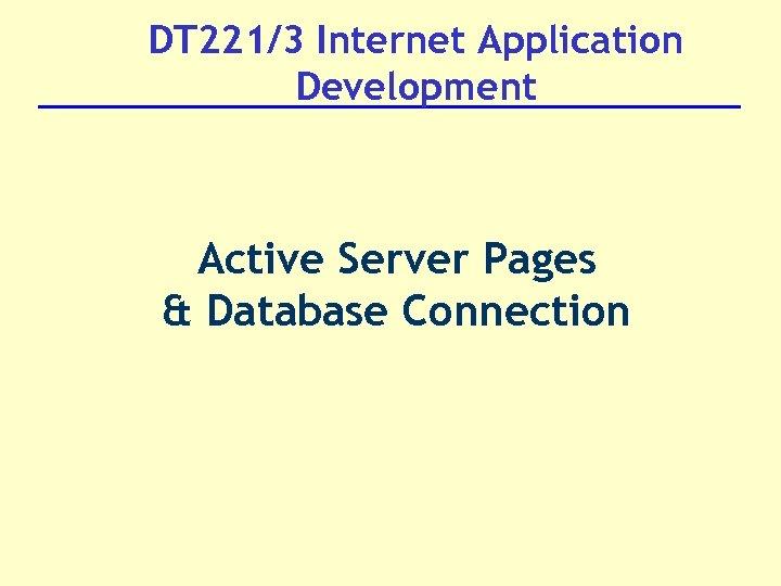 DT 221/3 Internet Application Development Active Server Pages & Database Connection