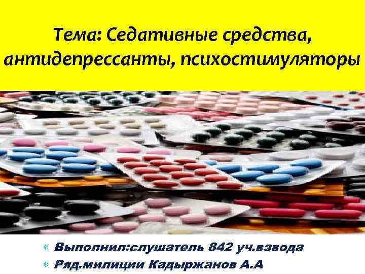 Тема: Cедативные средства, антидепрессанты, психостимуляторы Выполнил: слушатель 842 уч. взвода Ряд. милиции Кадыржанов А.