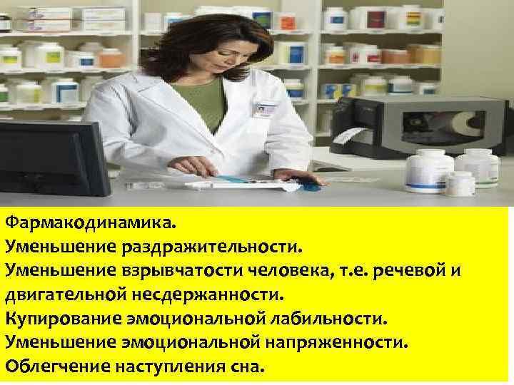 Фармакодинамика. Уменьшение раздражительности. Уменьшение взрывчатости человека, т. е. речевой и двигательной несдержанности. Купирование эмоциональной
