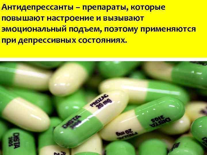 Антидепрессанты – препараты, которые повышают настроение и вызывают эмоциональный подъем, поэтому применяются при депрессивных