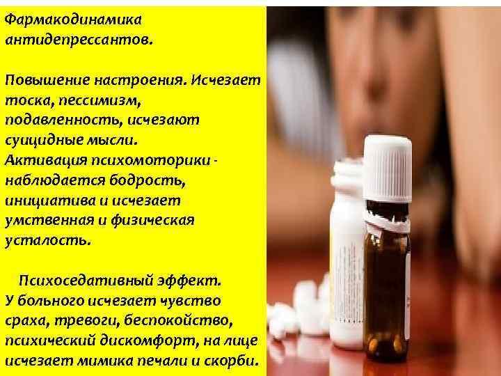 Фармакодинамика антидепрессантов. Повышение настроения. Исчезает тоска, пессимизм, подавленность, исчезают суицидные мысли. Активация психомоторики -