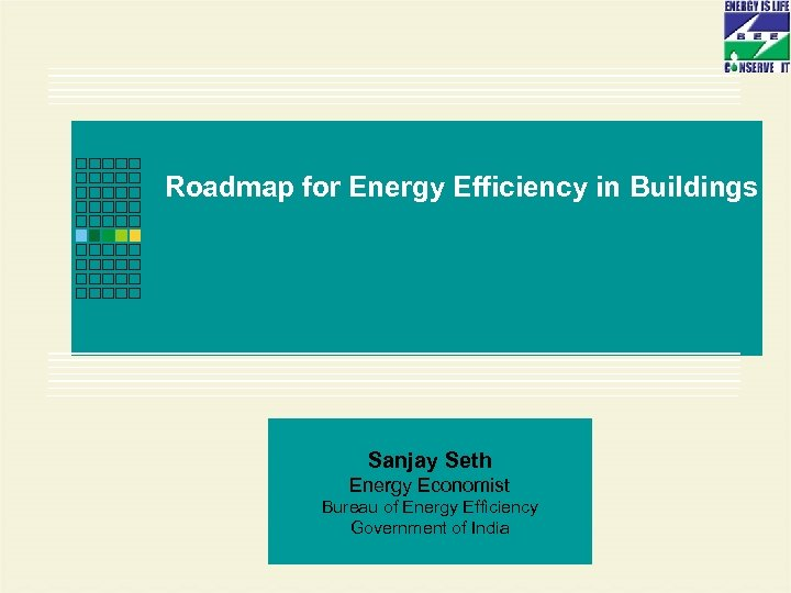 Roadmap for Energy Efficiency in Buildings Sanjay Seth Energy Economist Bureau of Energy Efficiency