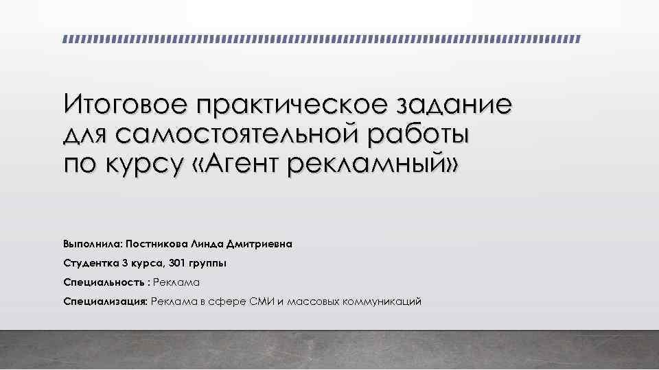 Итоговое практическое задание для самостоятельной работы по курсу «Агент рекламный» Выполнила: Постникова Линда Дмитриевна