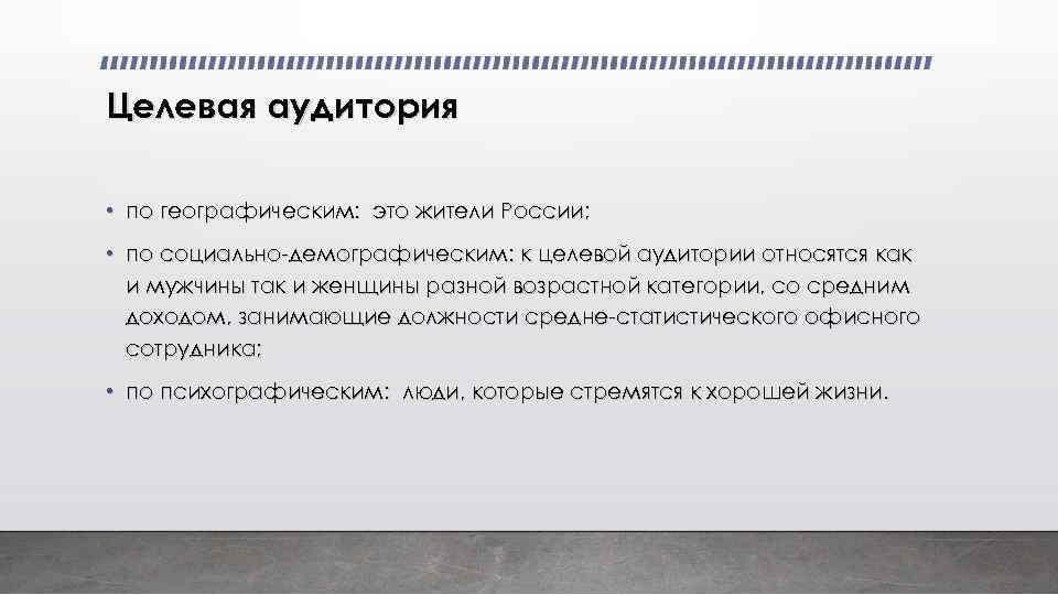 Целевая аудитория • по географическим: это жители России; • по социально-демографическим: к целевой аудитории