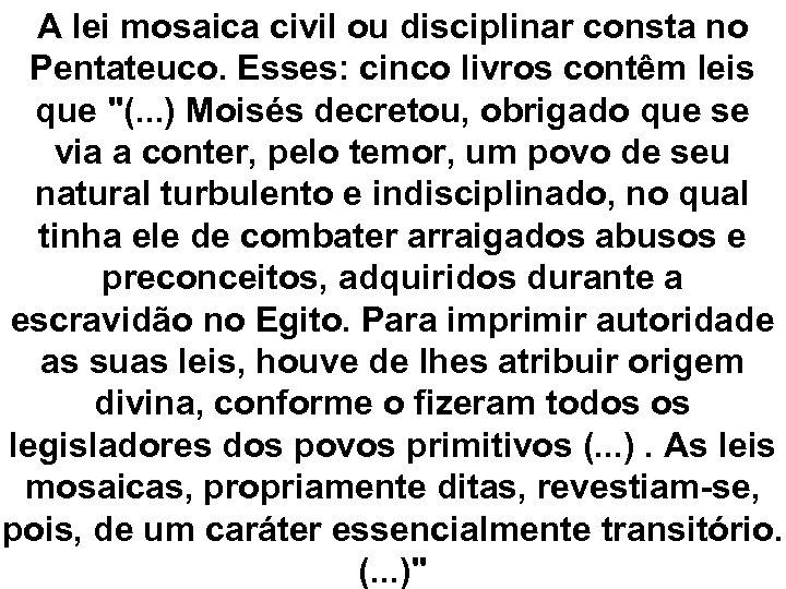 A lei mosaica civil ou disciplinar consta no Pentateuco. Esses: cinco livros contêm leis