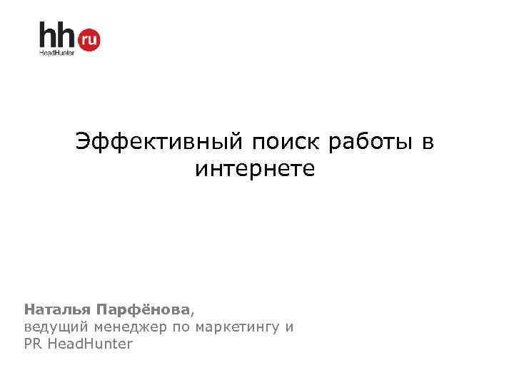 Эффективный поиск работы в интернете Наталья Парфёнова, ведущий менеджер по маркетингу и PR Head.