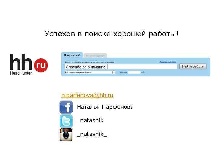 Успехов в поиске хорошей работы! n. parfenova@hh. ru Наталья Парфенова _natashik_