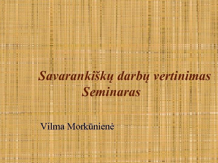 Savarankiškų darbų vertinimas Seminaras Vilma Morkūnienė