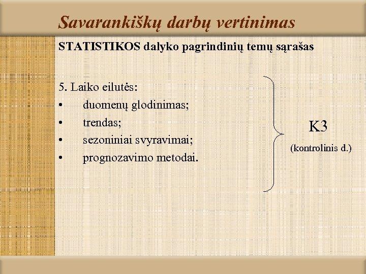 Savarankiškų darbų vertinimas STATISTIKOS dalyko pagrindinių temų sąrašas 5. Laiko eilutės: • duomenų glodinimas;