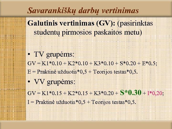 Savarankiškų darbų vertinimas Galutinis vertinimas (GV): (pasirinktas studentų pirmosios paskaitos metu) • TV grupėms: