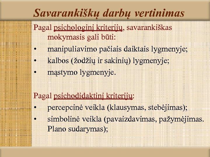Savarankiškų darbų vertinimas Pagal psichologinį kriterijų, savarankiškas mokymasis gali būti: • manipuliavimo pačiais daiktais