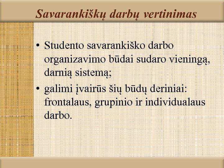 Savarankiškų darbų vertinimas • Studento savarankiško darbo organizavimo būdai sudaro vieningą, darnią sistemą; •