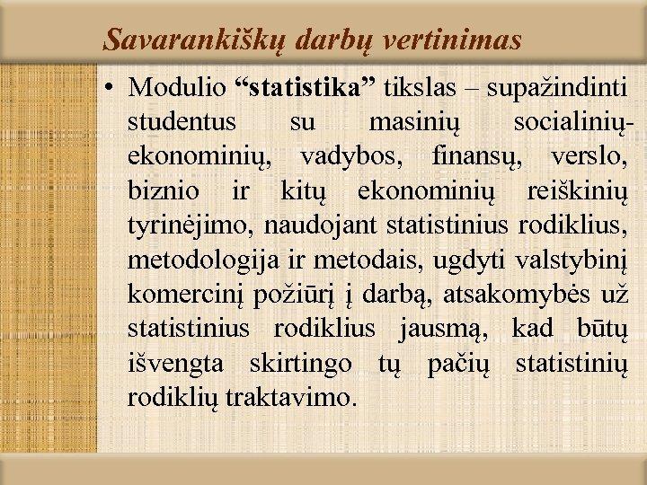 """Savarankiškų darbų vertinimas • Modulio """"statistika"""" tikslas – supažindinti studentus su masinių socialiniųekonominių, vadybos,"""