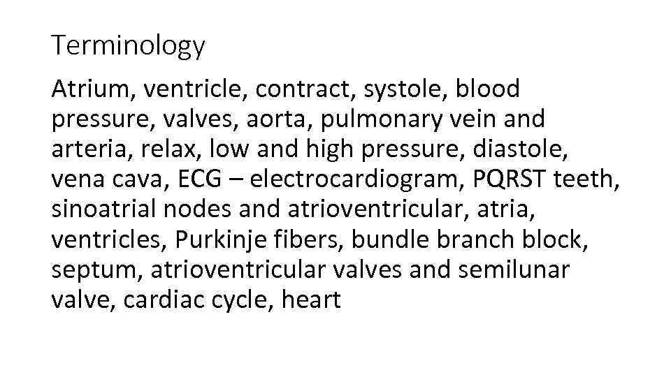 Terminology Atrium, ventricle, contract, systole, blood pressure, valves, aorta, pulmonary vein and arteria, relax,