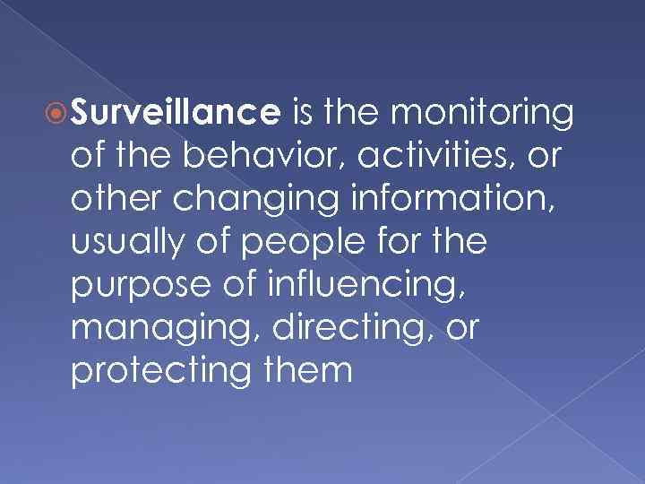Surveillance is the monitoring of the behavior, activities, or other changing information, usually
