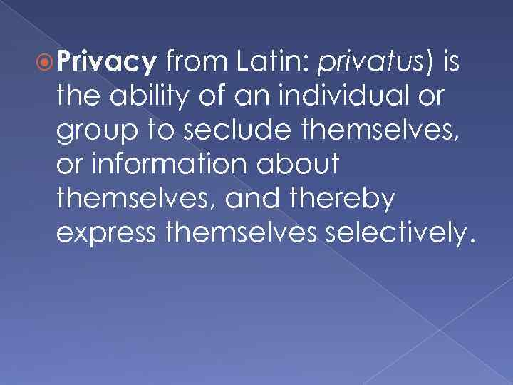 Privacy from Latin: privatus) is the ability of an individual or group to