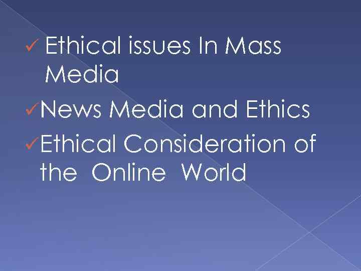 ü Ethical issues In Mass Media üNews Media and Ethics üEthical Consideration of the
