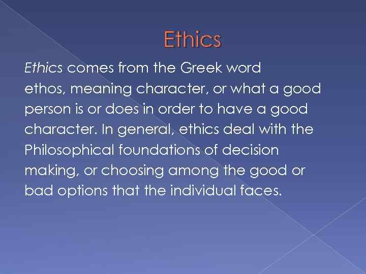 Ethics comes from the Greek word ethos, meaning character, or what a good person