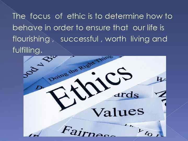 The focus of ethic is to determine how to behave in order to ensure