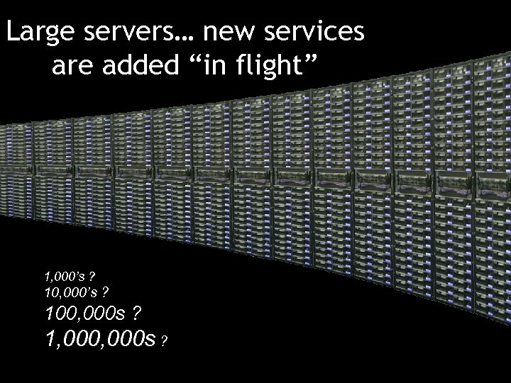 """Large servers… new services are added """"in flight"""" 1, 000's ? 100, 000 s"""