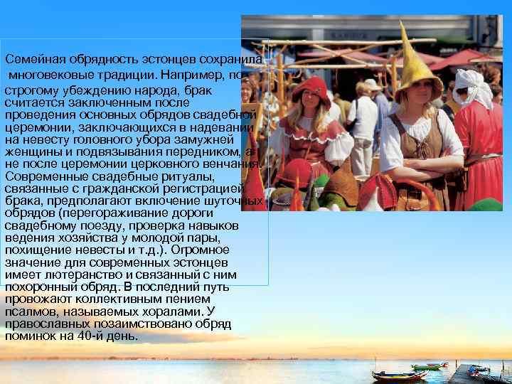 Семейная обрядность эстонцев сохранила многовековые традиции. Например, по строгому убеждению народа, брак считается заключенным