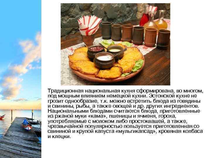 Традиционная национальная кухня сформирована, во многом, под мощным влиянием немецкой кухни. Эстонской кухне не