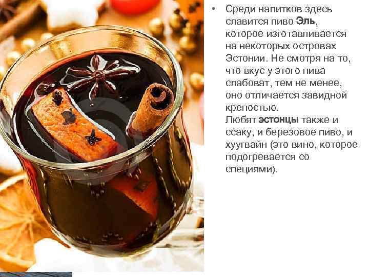 • Среди напитков здесь славится пиво Эль, которое изготавливается на некоторых островах Эстонии.