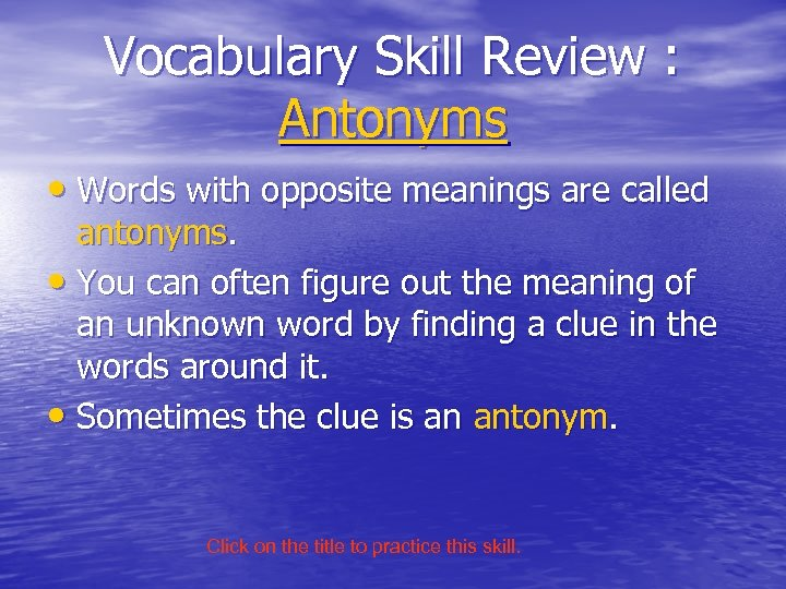 Vocabulary Skill Review : Antonyms • Words with opposite meanings are called antonyms. •