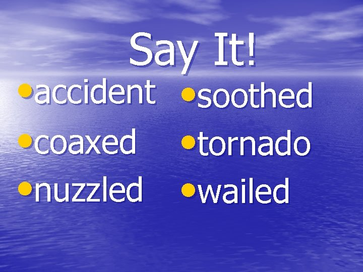 Say It! • accident • soothed • coaxed • tornado • nuzzled • wailed