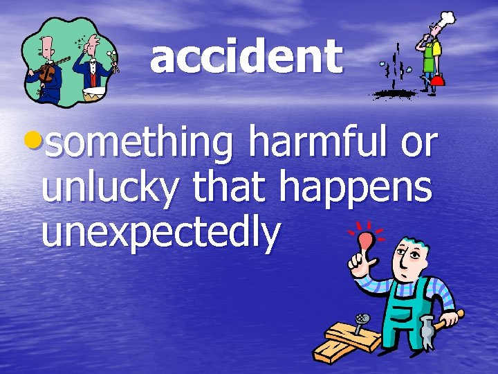 accident • something harmful or unlucky that happens unexpectedly