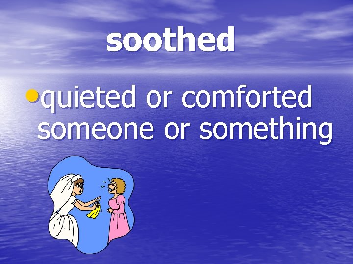 soothed • quieted or comforted someone or something
