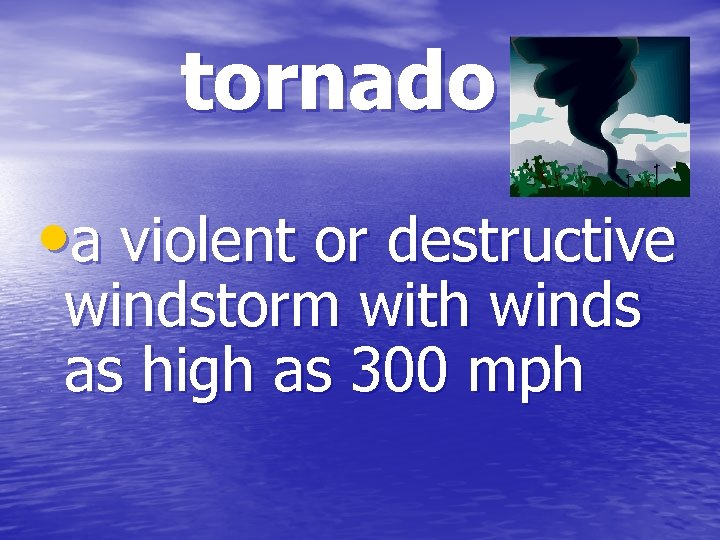 tornado • a violent or destructive windstorm with winds as high as 300 mph