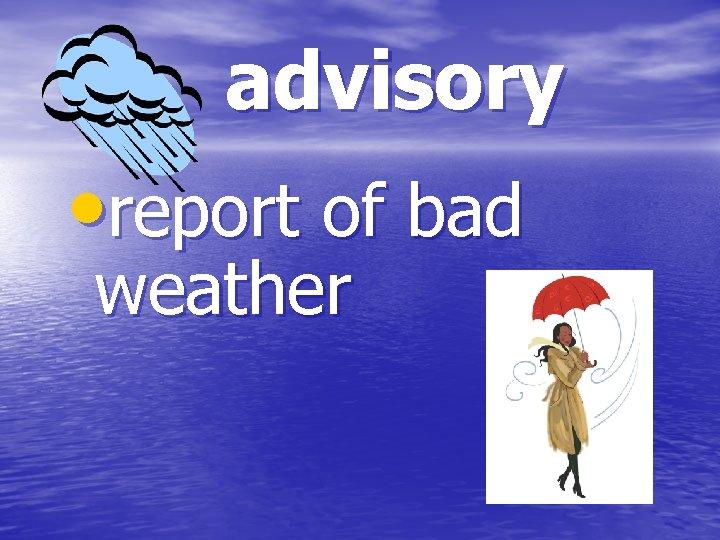 advisory • report of bad weather