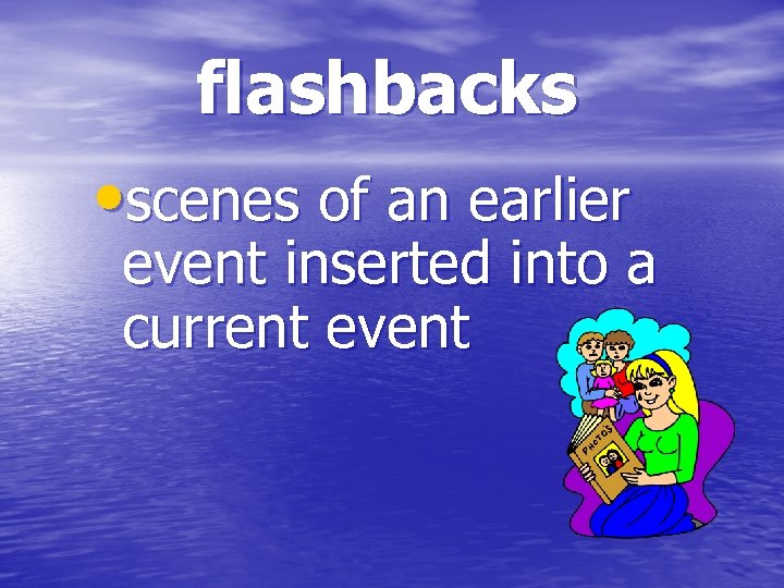 flashbacks • scenes of an earlier event inserted into a current event