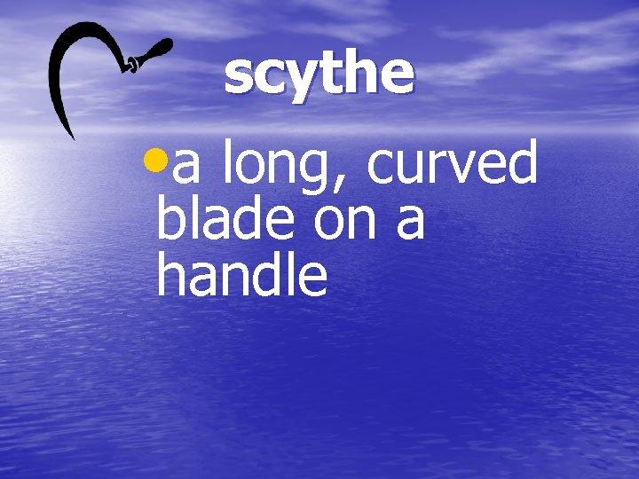 scythe • a long, curved blade on a handle