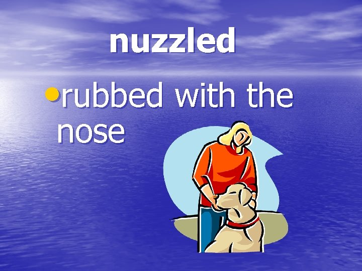 nuzzled • rubbed with the nose