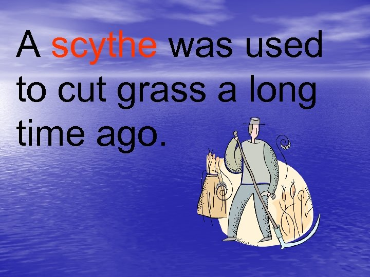 A scythe was used to cut grass a long time ago.